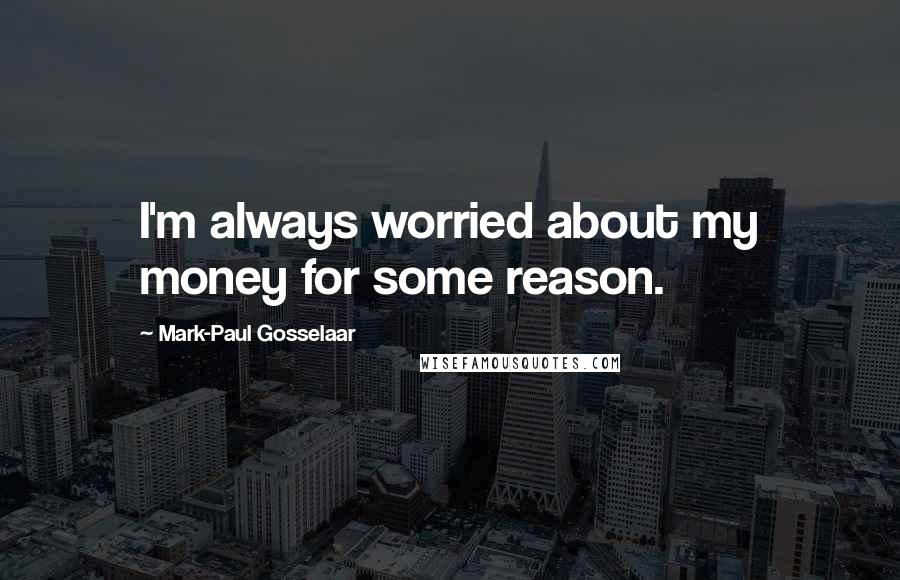 Mark-Paul Gosselaar quotes: I'm always worried about my money for some reason.