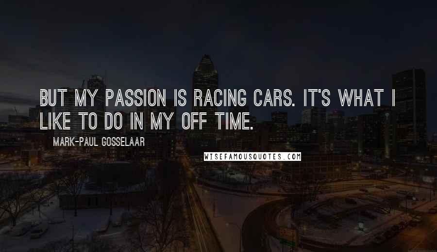 Mark-Paul Gosselaar quotes: But my passion is racing cars. It's what I like to do in my off time.