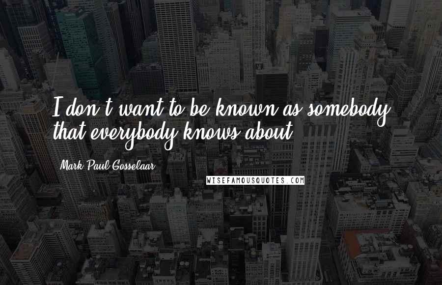 Mark-Paul Gosselaar quotes: I don't want to be known as somebody that everybody knows about.