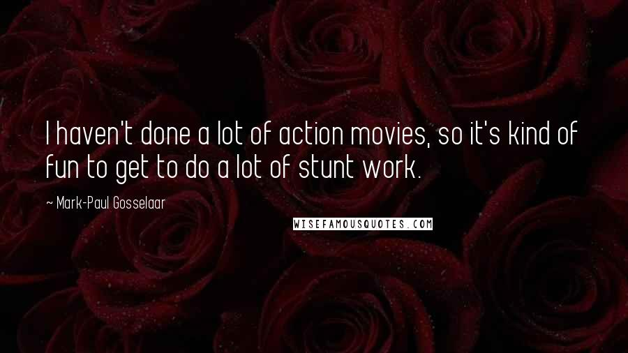 Mark-Paul Gosselaar quotes: I haven't done a lot of action movies, so it's kind of fun to get to do a lot of stunt work.