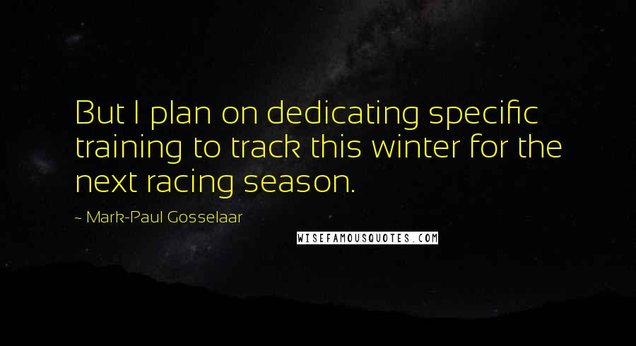 Mark-Paul Gosselaar quotes: But I plan on dedicating specific training to track this winter for the next racing season.