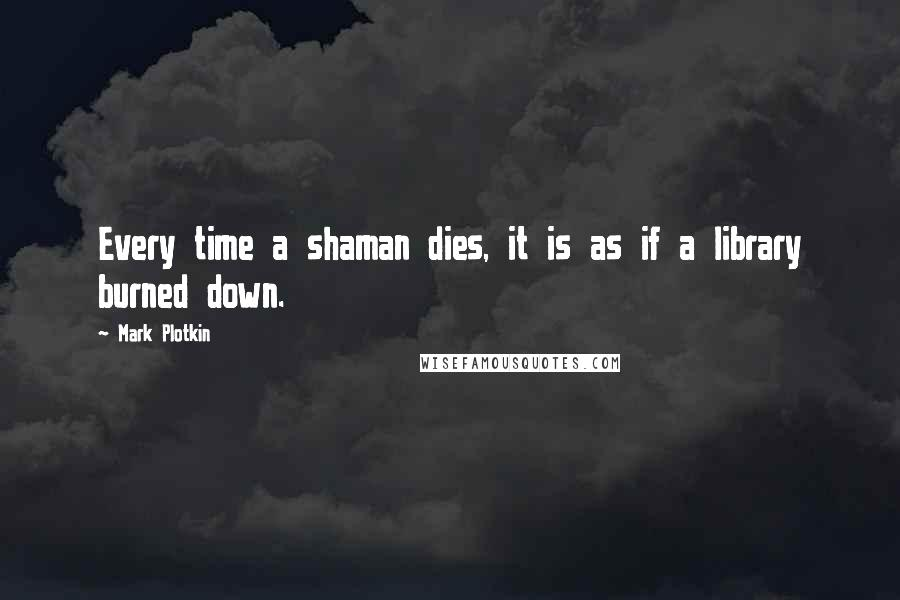 Mark Plotkin quotes: Every time a shaman dies, it is as if a library burned down.