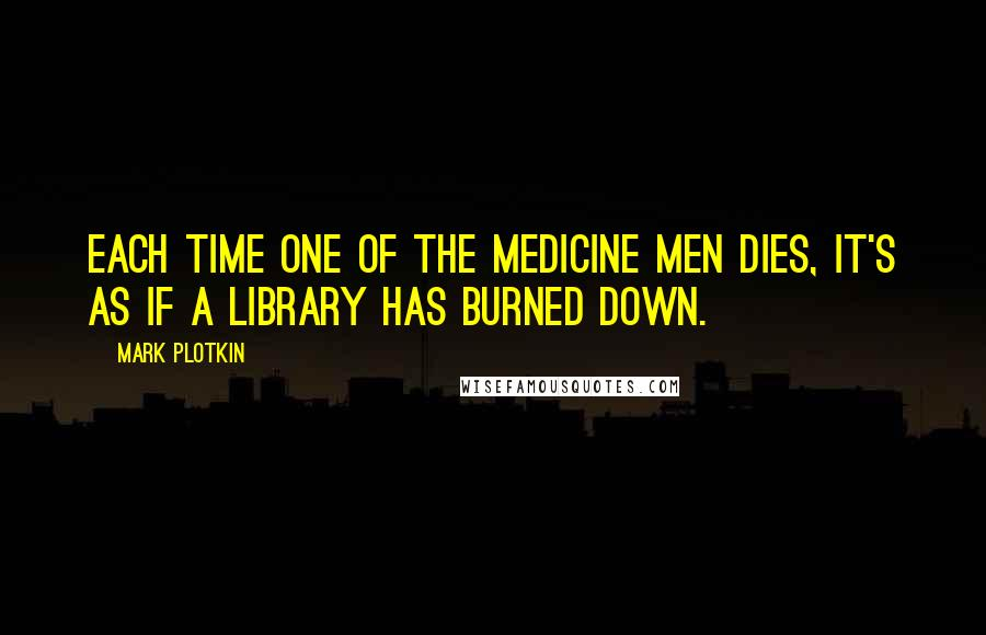 Mark Plotkin quotes: Each time one of the medicine men dies, it's as if a library has burned down.