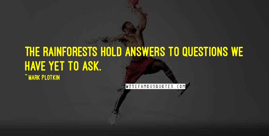 Mark Plotkin quotes: The rainforests hold answers to questions we have yet to ask.