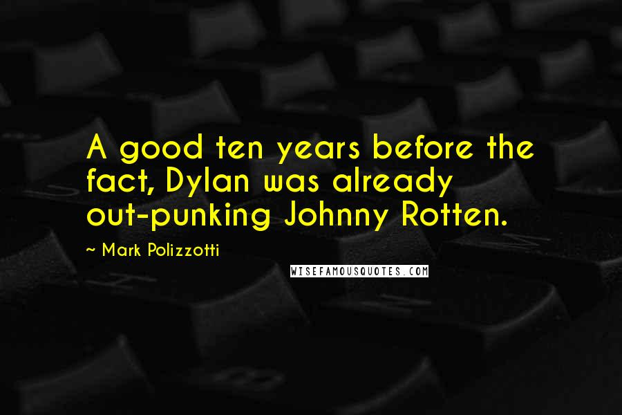 Mark Polizzotti quotes: A good ten years before the fact, Dylan was already out-punking Johnny Rotten.