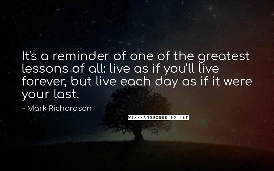 Mark Richardson quotes: It's a reminder of one of the greatest lessons of all: live as if you'll live forever, but live each day as if it were your last.