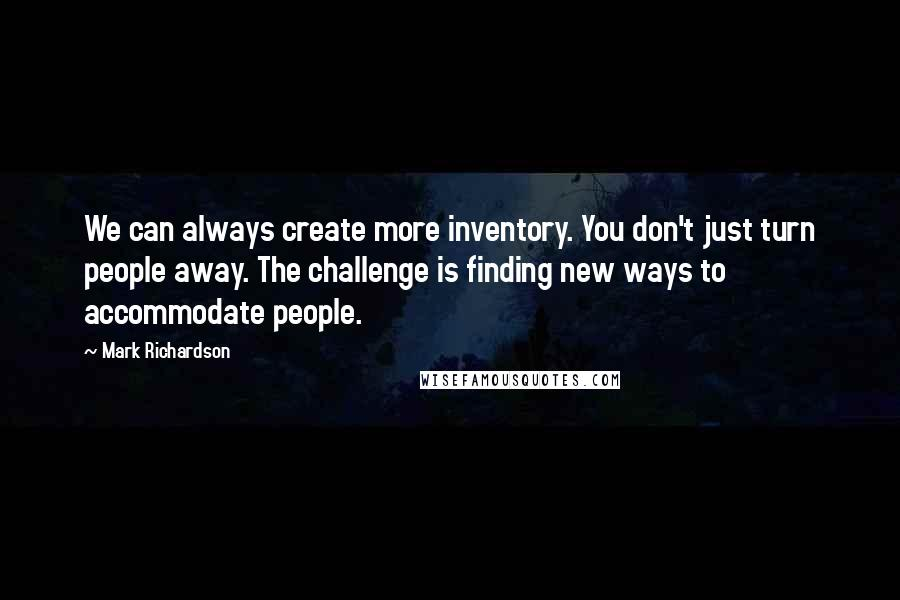 Mark Richardson quotes: We can always create more inventory. You don't just turn people away. The challenge is finding new ways to accommodate people.