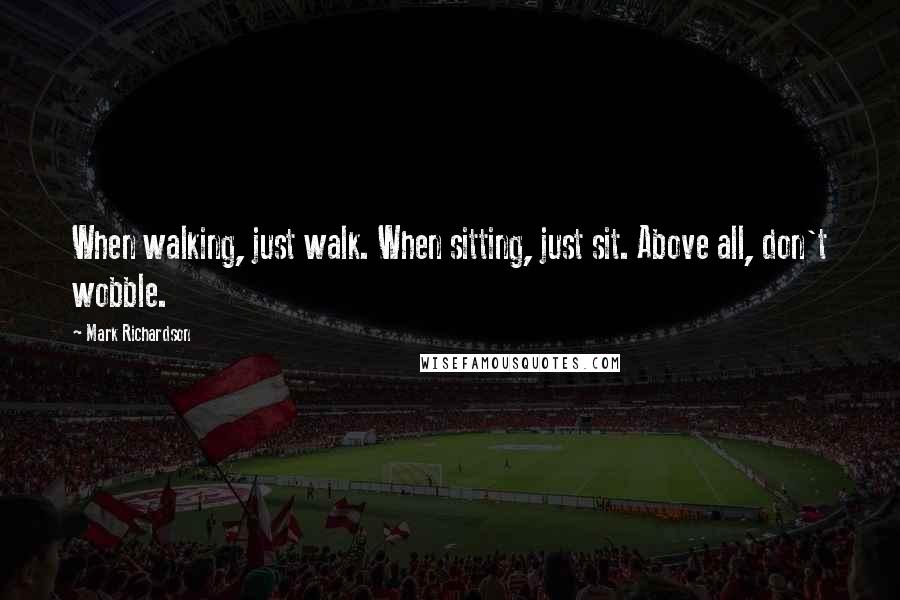 Mark Richardson quotes: When walking, just walk. When sitting, just sit. Above all, don't wobble.