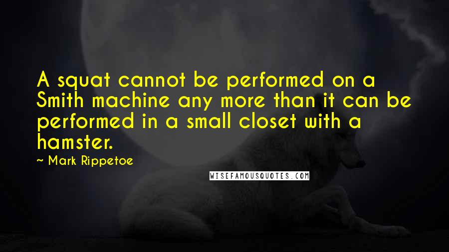 Mark Rippetoe quotes: A squat cannot be performed on a Smith machine any more than it can be performed in a small closet with a hamster.