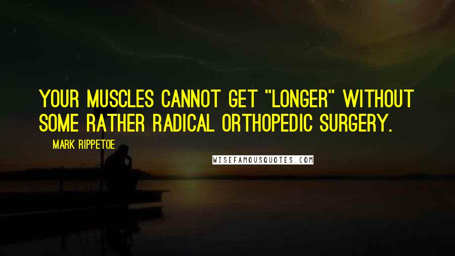 "Mark Rippetoe quotes: Your muscles cannot get ""longer"" without some rather radical orthopedic surgery."