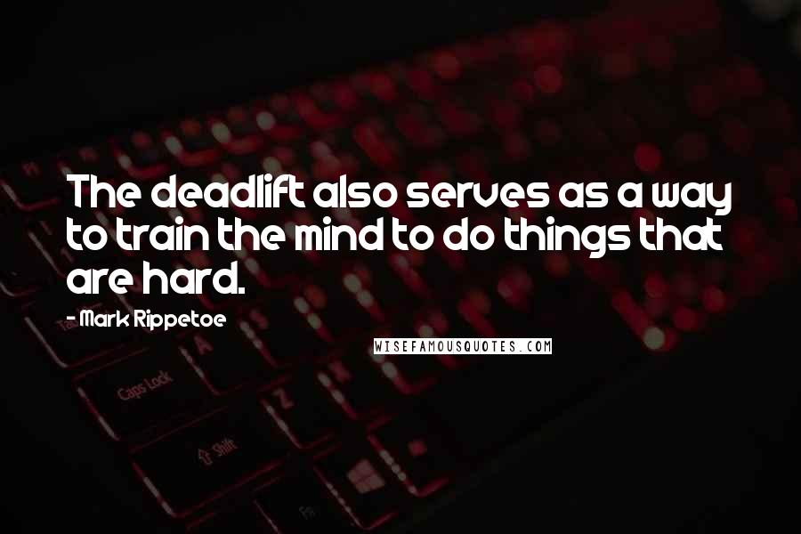 Mark Rippetoe quotes: The deadlift also serves as a way to train the mind to do things that are hard.