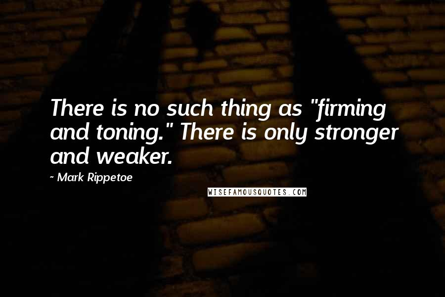 "Mark Rippetoe quotes: There is no such thing as ""firming and toning."" There is only stronger and weaker."