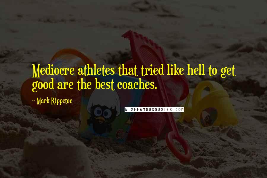 Mark Rippetoe quotes: Mediocre athletes that tried like hell to get good are the best coaches.