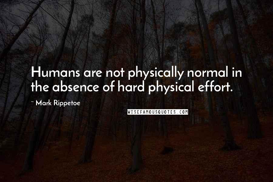 Mark Rippetoe quotes: Humans are not physically normal in the absence of hard physical effort.