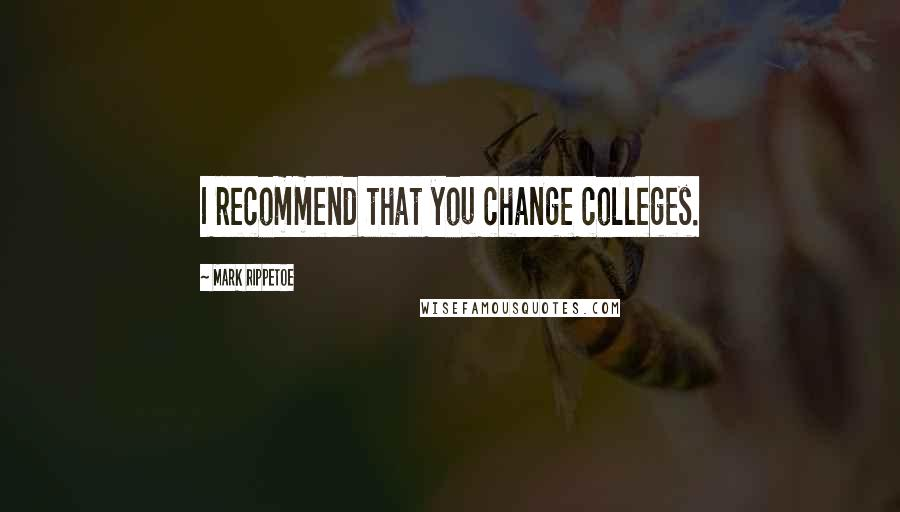 Mark Rippetoe quotes: I recommend that you change colleges.