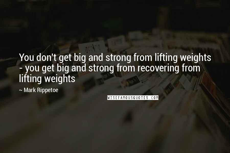 Mark Rippetoe quotes: You don't get big and strong from lifting weights - you get big and strong from recovering from lifting weights
