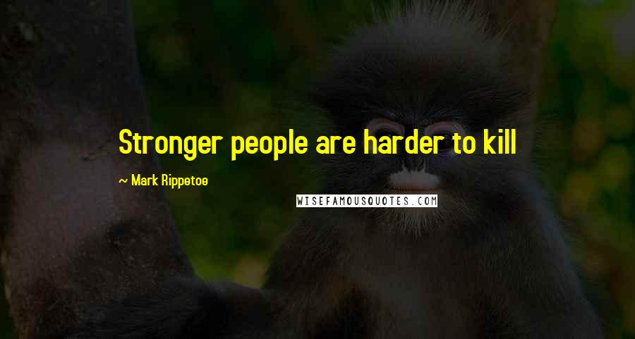 Mark Rippetoe quotes: Stronger people are harder to kill