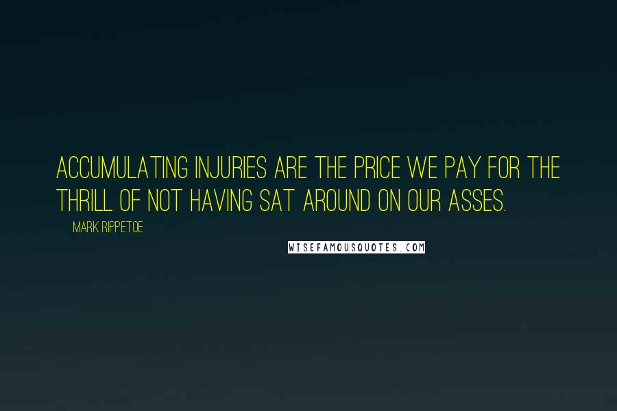 Mark Rippetoe quotes: Accumulating injuries are the price we pay for the thrill of not having sat around on our asses.