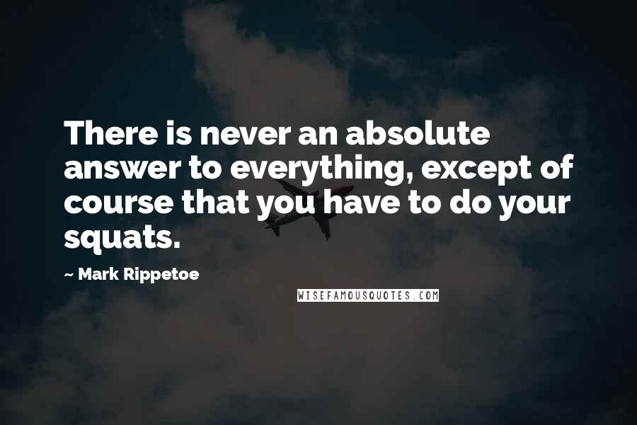 Mark Rippetoe quotes: There is never an absolute answer to everything, except of course that you have to do your squats.