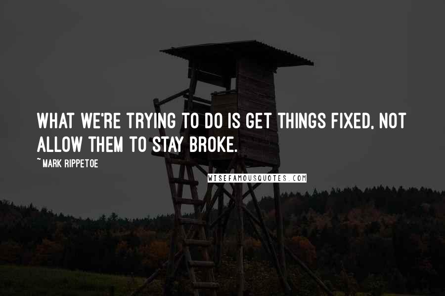 Mark Rippetoe quotes: What we're trying to do is get things fixed, not allow them to stay broke.