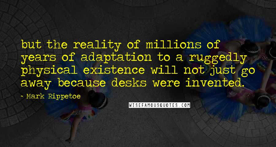 Mark Rippetoe quotes: but the reality of millions of years of adaptation to a ruggedly physical existence will not just go away because desks were invented.