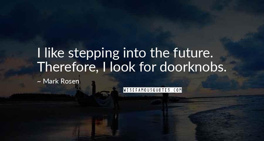 Mark Rosen quotes: I like stepping into the future. Therefore, I look for doorknobs.