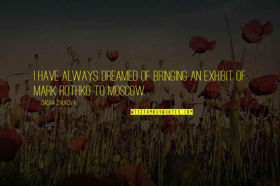 Mark Rothko Quotes By Dasha Zhukova: I have always dreamed of bringing an exhibit