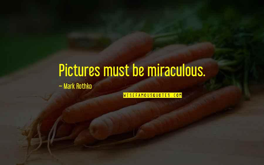 Mark Rothko Quotes By Mark Rothko: Pictures must be miraculous.