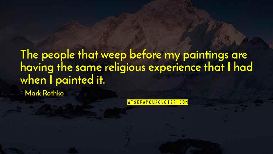 Mark Rothko Quotes By Mark Rothko: The people that weep before my paintings are
