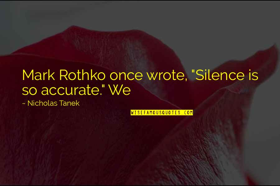 """Mark Rothko Quotes By Nicholas Tanek: Mark Rothko once wrote, """"Silence is so accurate."""""""