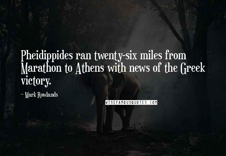 Mark Rowlands quotes: Pheidippides ran twenty-six miles from Marathon to Athens with news of the Greek victory.