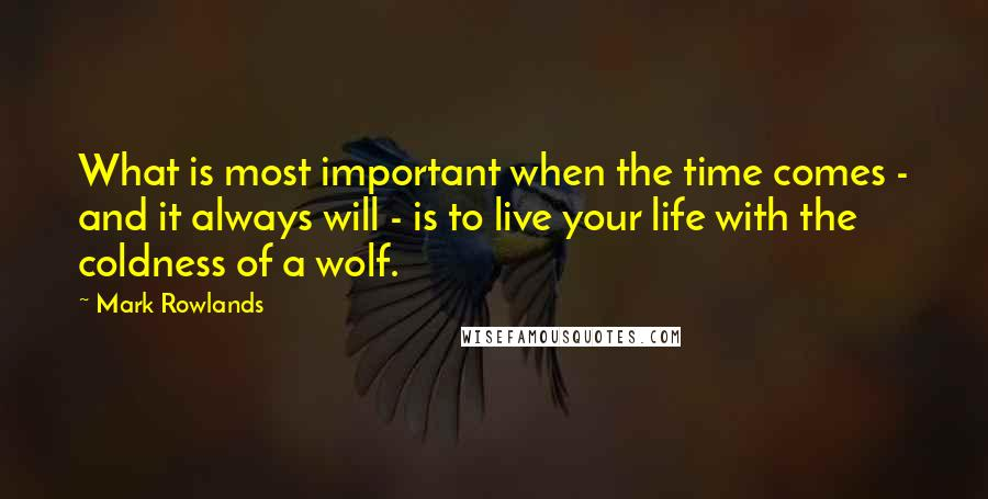 Mark Rowlands quotes: What is most important when the time comes - and it always will - is to live your life with the coldness of a wolf.