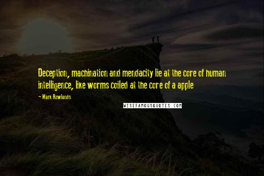 Mark Rowlands quotes: Deception, machination and mendacity lie at the core of human intelligence, like worms coiled at the core of a apple