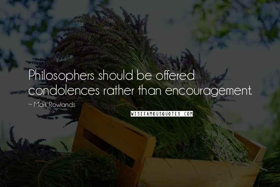 Mark Rowlands quotes: Philosophers should be offered condolences rather than encouragement.