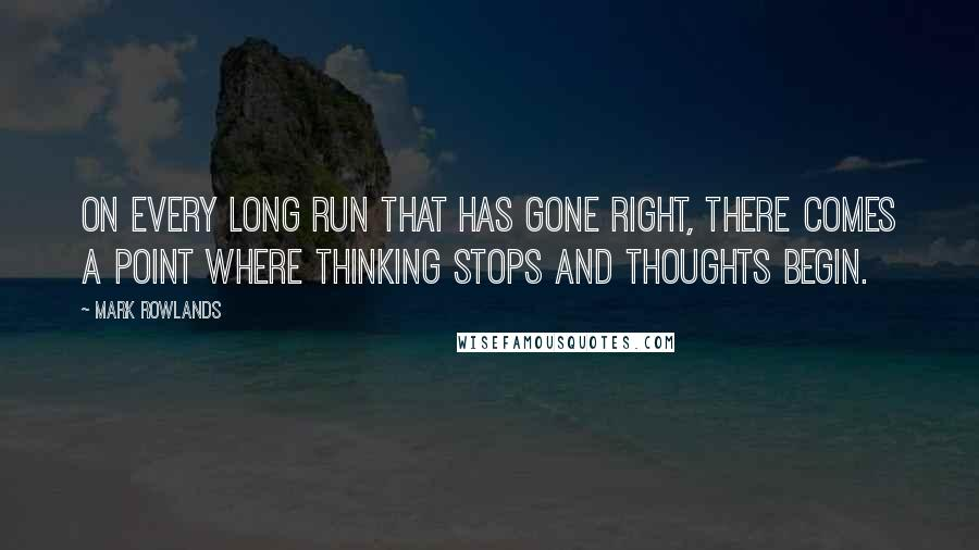 Mark Rowlands quotes: On every long run that has gone right, there comes a point where thinking stops and thoughts begin.
