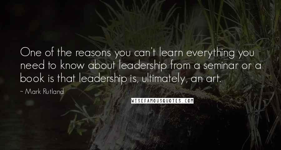 Mark Rutland quotes: One of the reasons you can't learn everything you need to know about leadership from a seminar or a book is that leadership is, ultimately, an art.
