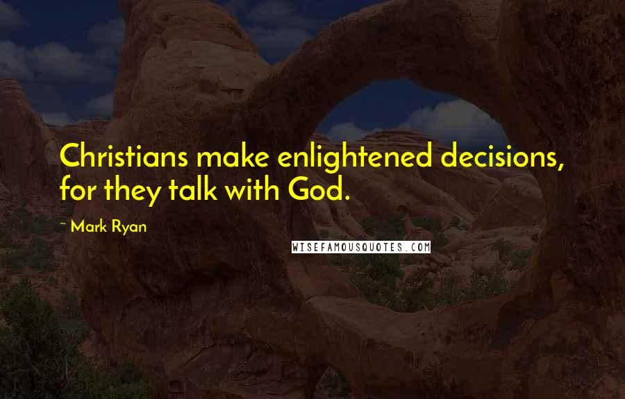 Mark Ryan quotes: Christians make enlightened decisions, for they talk with God.