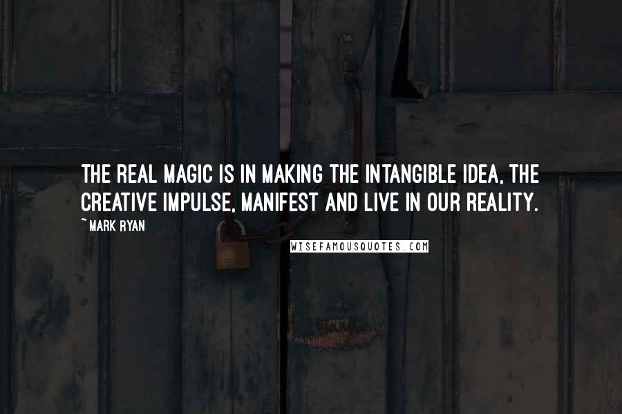 Mark Ryan quotes: The real magic is in making the intangible idea, the creative impulse, manifest and live in our reality.
