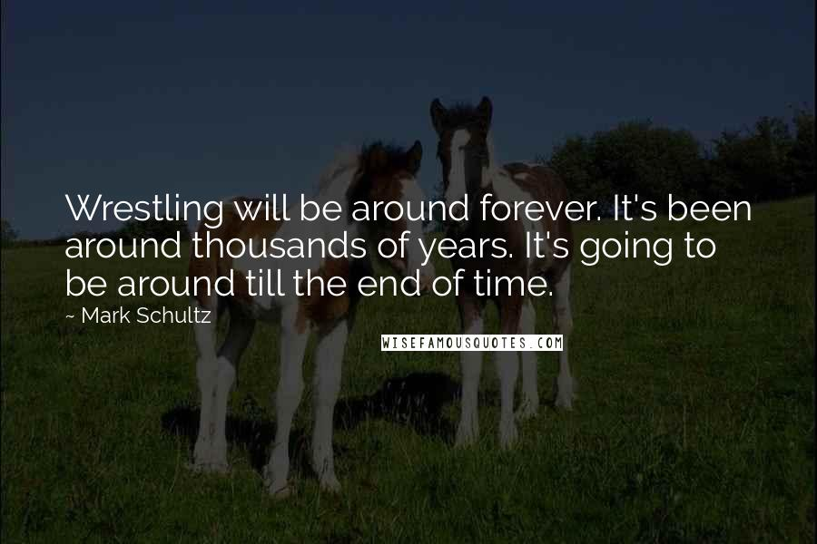 Mark Schultz quotes: Wrestling will be around forever. It's been around thousands of years. It's going to be around till the end of time.