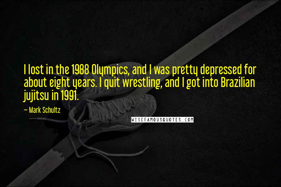 Mark Schultz quotes: I lost in the 1988 Olympics, and I was pretty depressed for about eight years. I quit wrestling, and I got into Brazilian jujitsu in 1991.