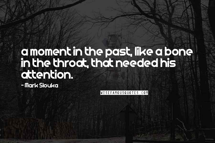 Mark Slouka quotes: a moment in the past, like a bone in the throat, that needed his attention.