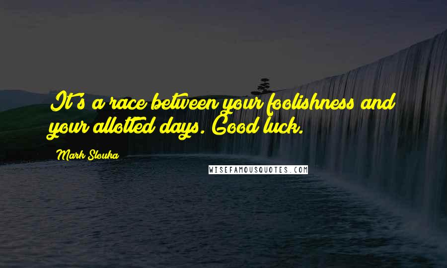 Mark Slouka quotes: It's a race between your foolishness and your allotted days. Good luck.