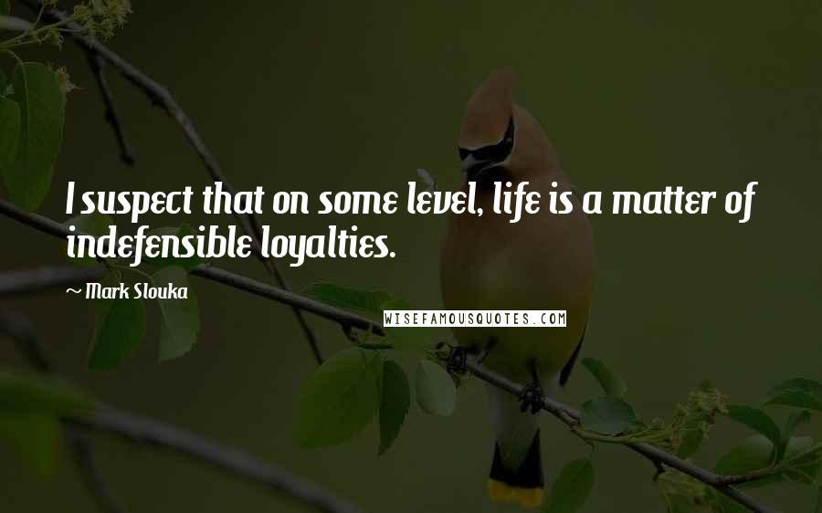 Mark Slouka quotes: I suspect that on some level, life is a matter of indefensible loyalties.