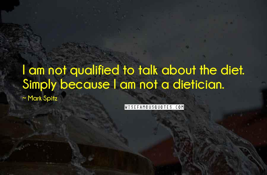 Mark Spitz quotes: I am not qualified to talk about the diet. Simply because I am not a dietician.