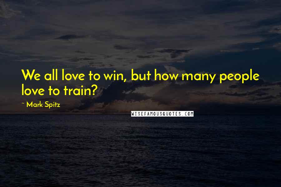 Mark Spitz quotes: We all love to win, but how many people love to train?