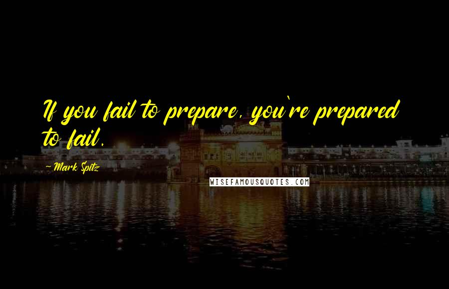 Mark Spitz quotes: If you fail to prepare, you're prepared to fail.