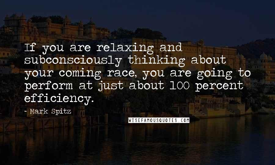 Mark Spitz quotes: If you are relaxing and subconsciously thinking about your coming race, you are going to perform at just about 100 percent efficiency.