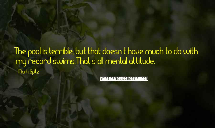 Mark Spitz quotes: The pool is terrible, but that doesn't have much to do with my record swims. That's all mental attitude.