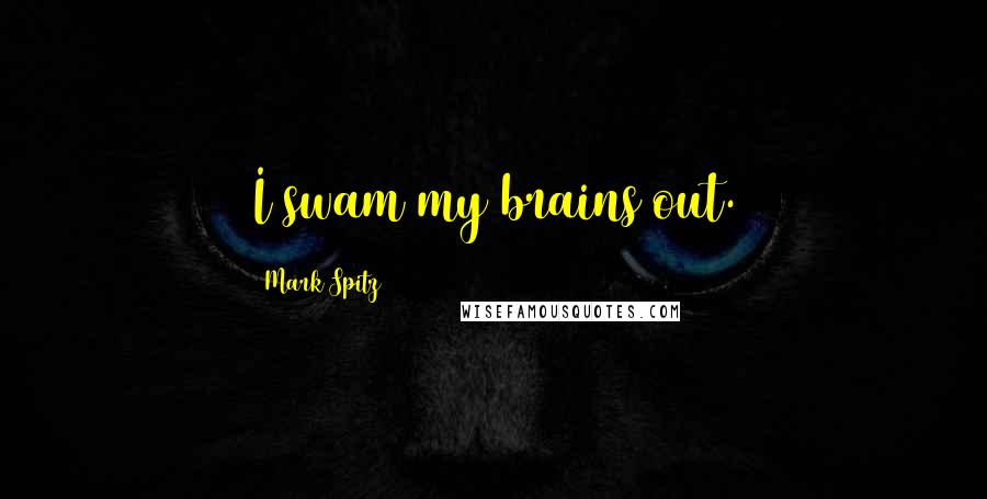 Mark Spitz quotes: I swam my brains out.
