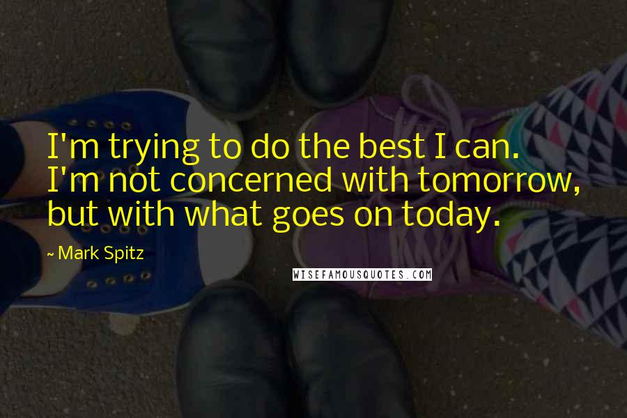 Mark Spitz quotes: I'm trying to do the best I can. I'm not concerned with tomorrow, but with what goes on today.